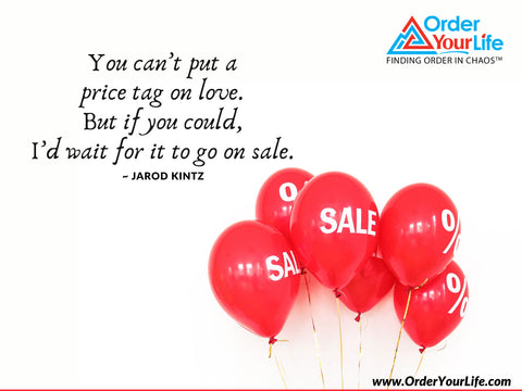 You can't put a price tag on love. But if you could, I'd wait for it to go on sale. ~ Jarod Kintz
