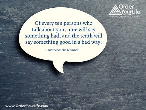 Of every ten persons who talk about you, nine will say something bad, and the tenth will say something good in a bad way. ~ Antoine de Rivarol