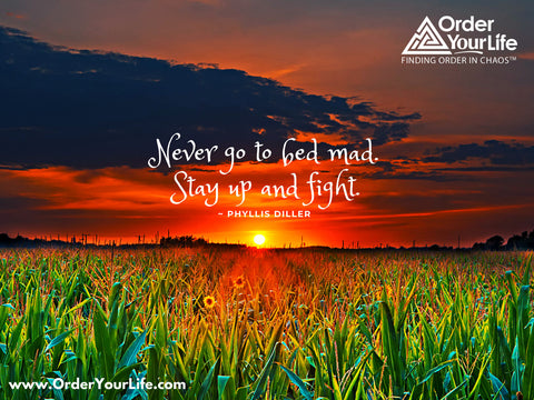 Never go to bed mad. Stay up and fight. ~ Phyllis Diller