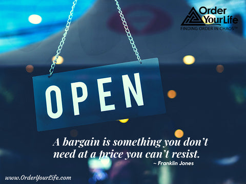 A bargain is something you don't need at a price you can't resist. ~ Franklin Jones