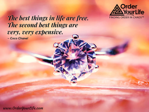 The best things in life are free. The second best things are very, very expensive. ~ Coco Chanel