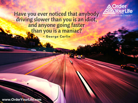 Have you ever noticed that anybody driving slower than you is an idiot, and anyone going faster than you is a maniac? ~ George Carlin