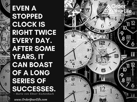 Even a stopped clock is right twice every day. After some years, it can boast of a long series of successes. ~ Marie von Ebner-Eschenbach