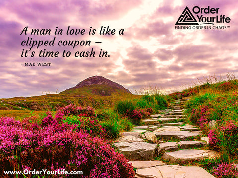 A man in love is like a clipped coupon – it's time to cash in. ~ Mae West
