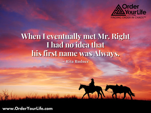 When I eventually met Mr. Right I had no idea that his first name was Always. ~ Rita Rudner