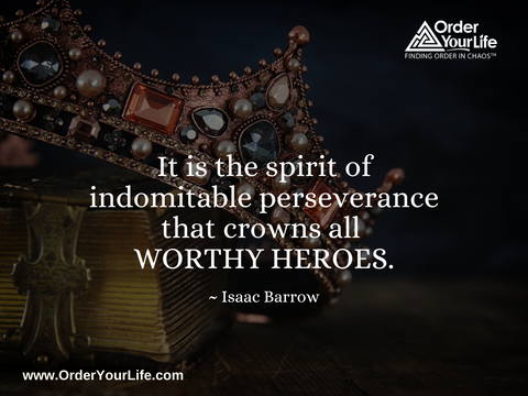 It is the spirit of indomitable perseverance that crowns all worthy heroes. ~ Isaac Barrow