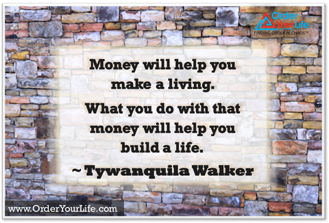 Money will help you make a living.  What you do with that money will help you build a life. ~ Tywanquila Walker