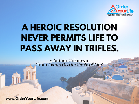 A heroic resolution never permits life to pass away in trifles. ~ Author Unknown (from Acton; Or, the Circle of Life)