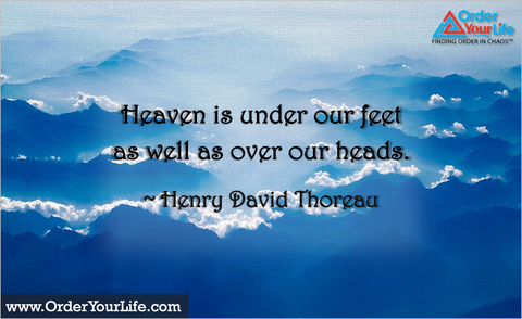 Heaven is under our feet as well as over our heads. ~ Henry David Thoreau