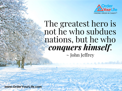 The greatest hero is not he who subdues nations, but he who conquers himself. ~ John Jeffrey