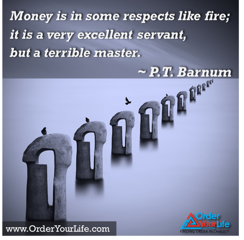 Money is in some respects like fire; it is a very excellent servant, but a terrible master. ~ P.T. Barnum