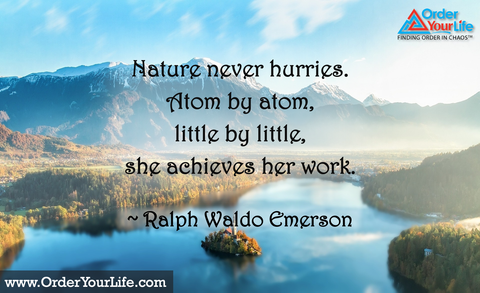 Nature never hurries. Atom by atom, little by little, she achieves her work. ~ Ralph Waldo Emerson