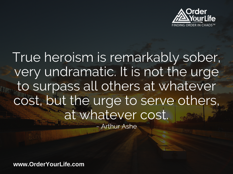 True heroism is remarkably sober, very undramatic. It is not the urge to surpass all others at whatever cost, but the urge to serve others, at whatever cost. ~ Arthur Ashe