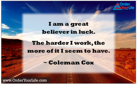 I am a great believer in luck. The harder I work, the more of it I seem to have. ~ Coleman Cox