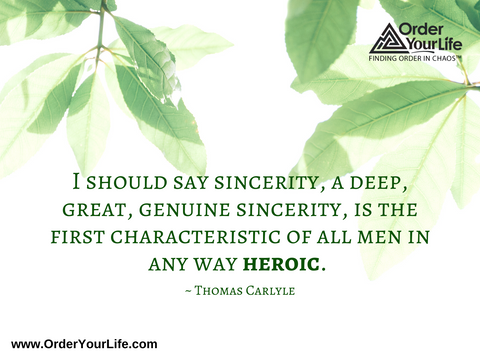 I should say sincerity, a deep, great, genuine sincerity, is the first characteristic of all men in any way heroic. ~ Thomas Carlyle