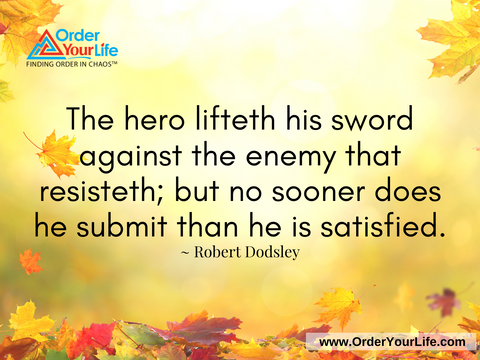 The hero lifteth his sword against the enemy that resisteth; but no sooner does he submit than he is satisfied. ~ Robert Dodsley