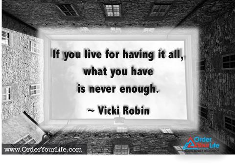 If you live for having it all, what you have is never enough. ~ Vicki Robin
