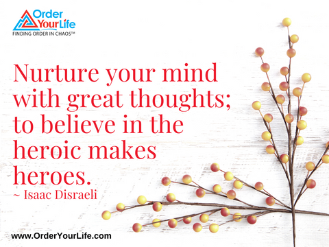 Nurture your mind with great thoughts; to believe in the heroic makes heroes. ~ Isaac Disraeli