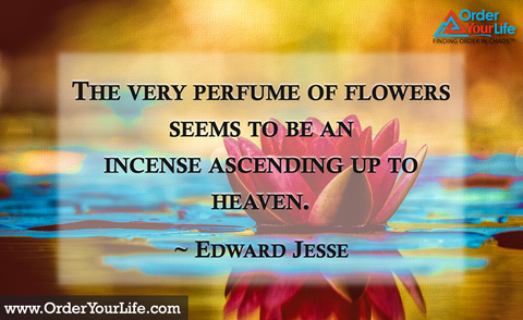 The very perfume of flowers seems to be an incense ascending up to heaven. ~ Edward Jesse