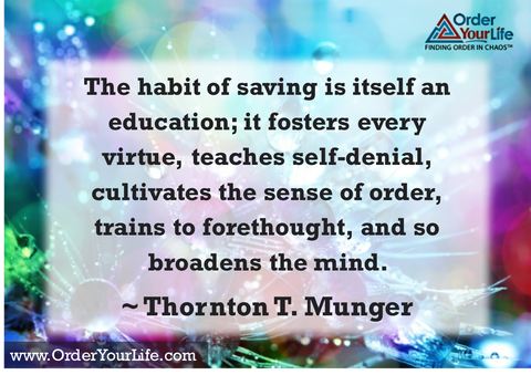 The habit of saving is itself an education; it fosters every virtue, teaches self-denial, cultivates the sense of order, trains to forethought, and so broadens the mind. ~ Thornton T. Munger