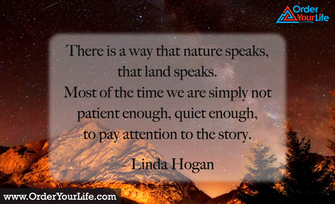 There is a way that nature speaks, that land speaks. Most of the time we are simply not patient enough, quiet enough, to pay attention to the story. ~ Linda Hogan