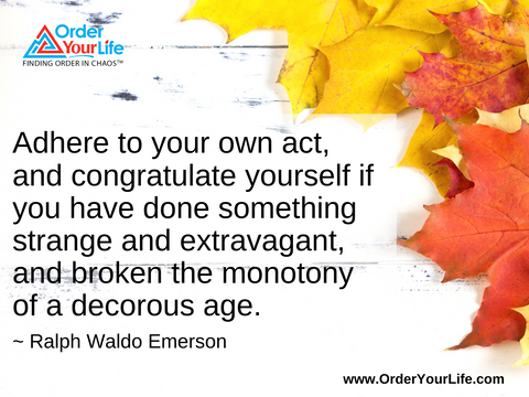Adhere to your own act, and congratulate yourself if you have done something strange and extravagant, and broken the monotony of a decorous age. ~ Ralph Waldo Emerson