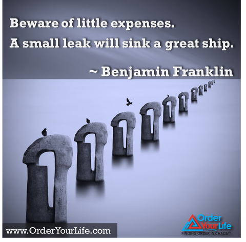 Beware of little expenses. A small leak will sink a great ship. ~ Benjamin Franklin