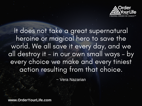 It does not take a great supernatural heroine or magical hero to save the world. We all save it every day, and we all destroy it – in our own small ways – by every choice we make and every tiniest action resulting from that choice. ~ Vera Nazarian