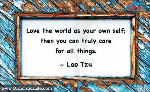 Love the world as your own self; then you can truly care for all things. ~ Lao Tzu