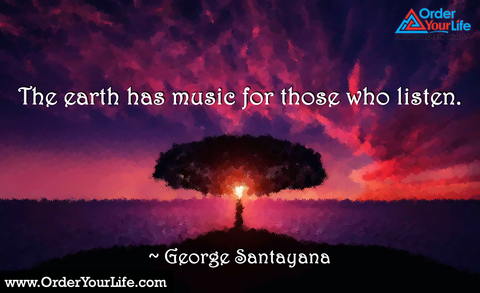 The earth has music for those who listen. ~ George Santayana