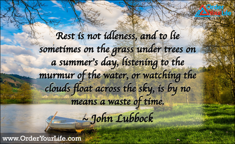 Rest is not idleness, and to lie sometimes on the grass under trees on a summer's day, listening to the murmur of the water, or watching the clouds float across the sky, is by no means a waste of time. ~ John Lubbock