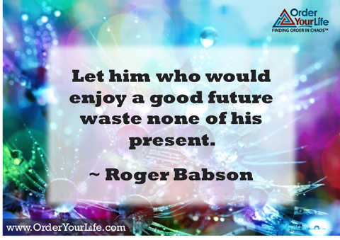 Let him who would enjoy a good future waste none of his present. ~ Roger Babson