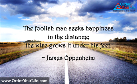 The foolish man seeks happiness in the distance; the wise grows it under his feet. ~ James Oppenheim