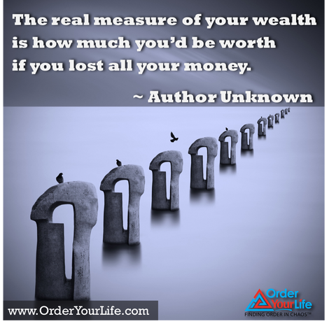 The real measure of your wealth is how much you'd be worth if you lost all your money. ~ Author Unknown