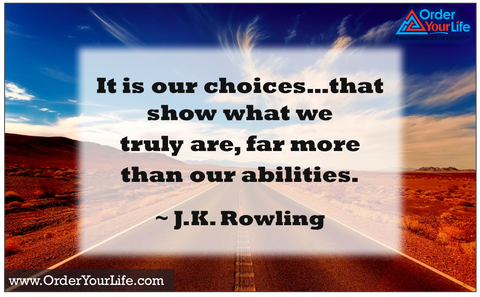 It is our choices…that show what we truly are, far more than our abilities. ~ J.K. Rowling