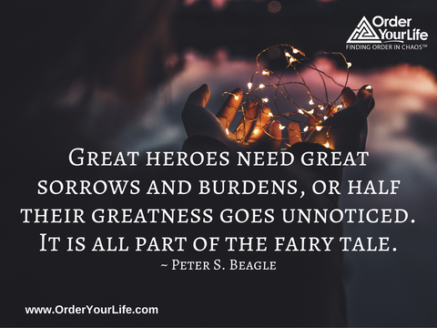 Great heroes need great sorrows and burdens, or half their greatness goes unnoticed. It is all part of the fairy tale. ~ Peter S. Beagle