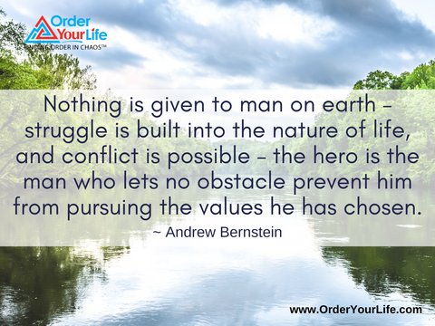 Nothing is given to man on earth – struggle is built into the nature of life, and conflict is possible – the hero is the man who lets no obstacle prevent him from pursuing the values he has chosen. ~ Andrew Bernstein
