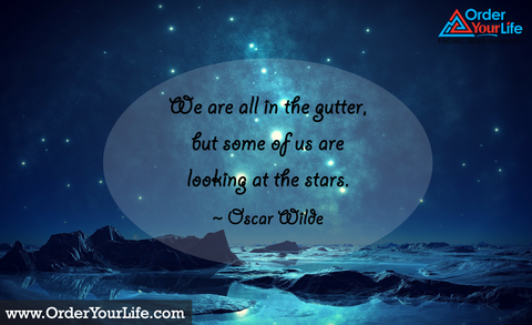 We are all in the gutter, but some of us are looking at the stars. ~ Oscar Wilde