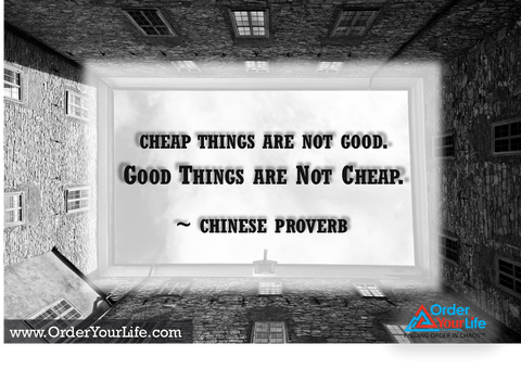 Cheap things are not good, good things are not cheap. ~ Chinese Proverb
