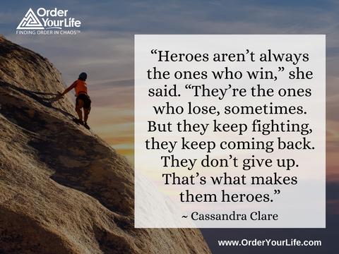 """Heroes aren't always the ones who win,"" she said. ""They're the ones who lose, sometimes. But they keep fighting, they keep coming back. They don't give up. That's what makes them heroes."" ~ Cassandra Clare"