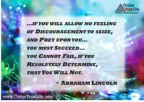 If you will allow no feeling of discouragement to seize, and prey upon you…you must succeed…you cannot fail, if you resolutely determine, that you will not. ~ Abraham Lincoln