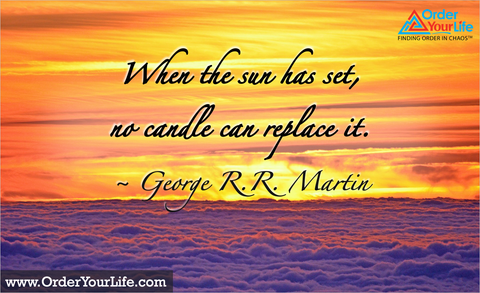When the sun has set, no candle can replace it. ~ George R.R. Martin