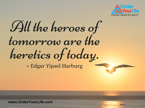 All the heroes of tomorrow are the heretics of today. ~ Edgar Yipsel Harburg