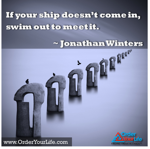 If your ship doesn't come in, swim out to meet it. ~ Jonathan Winters