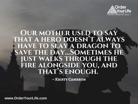 Our mother used to say that a hero doesn't always have to slay a dragon to save the day…Sometimes he just walks through the fire alongside you, and that's enough. ~ Kristy Cambron