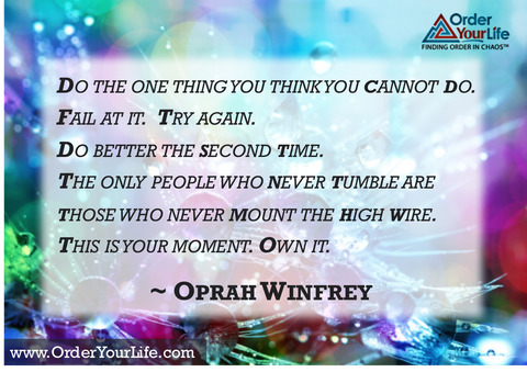 Do the one thing you think you cannot do. Fail at it. Try again. Do better the second time. The only people who never tumble are those who never mount the high wire. This is your moment. Own it. ~ Oprah Winfrey