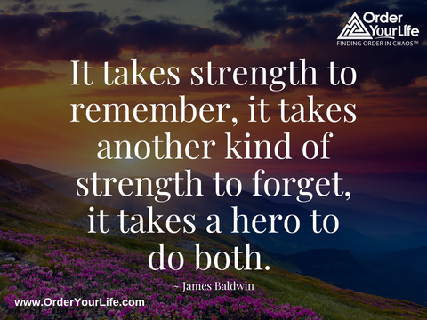 It takes strength to remember, it takes another kind of strength to forget, it takes a hero to do both. ~ James Baldwin