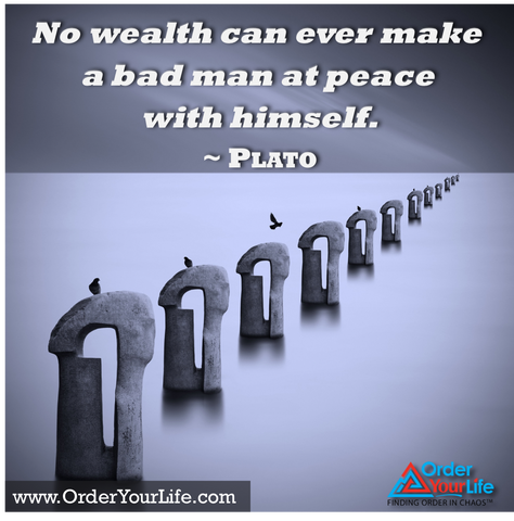No wealth can ever make a bad man at peace with himself. ~ Plato