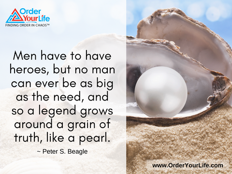 Men have to have heroes, but no man can ever be as big as the need, and so a legend grows around a grain of truth, like a pearl. ~ Peter S. Beagle