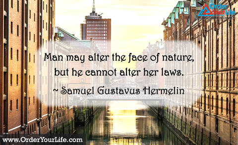 Man may alter the face of nature, but he cannot alter her laws. ~ Samuel Gustavus Hermelin
